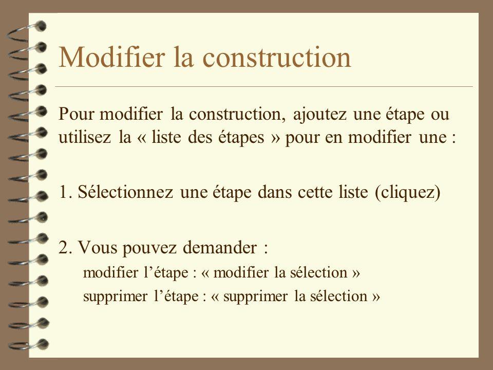 Modifier la construction Pour modifier la construction, ajoutez une étape ou utilisez la « liste des étapes » pour en modifier une : 1.