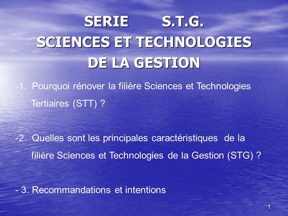 1 SERIE S.T.G. SCIENCES ET TECHNOLOGIES DE LA GESTION -1. Pourquoi rénover la filière Sciences et Technologies Tertiaires (STT) ? -2. Quelles sont les