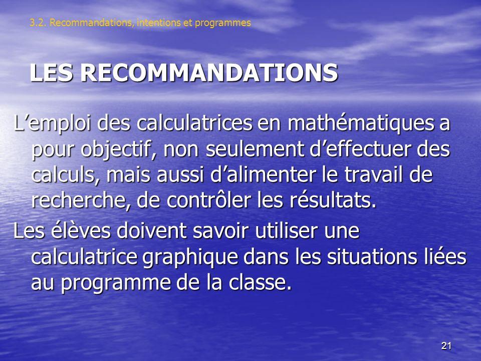 21 LES RECOMMANDATIONS Lemploi des calculatrices en mathématiques a pour objectif, non seulement deffectuer des calculs, mais aussi dalimenter le travail de recherche, de contrôler les résultats.