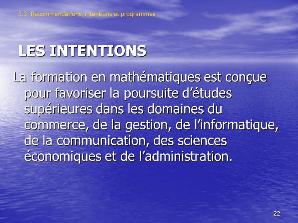 22 LES INTENTIONS La formation en mathématiques est conçue pour favoriser la poursuite détudes supérieures dans les domaines du commerce, de la gestion, de linformatique, de la communication, des sciences économiques et de ladministration.