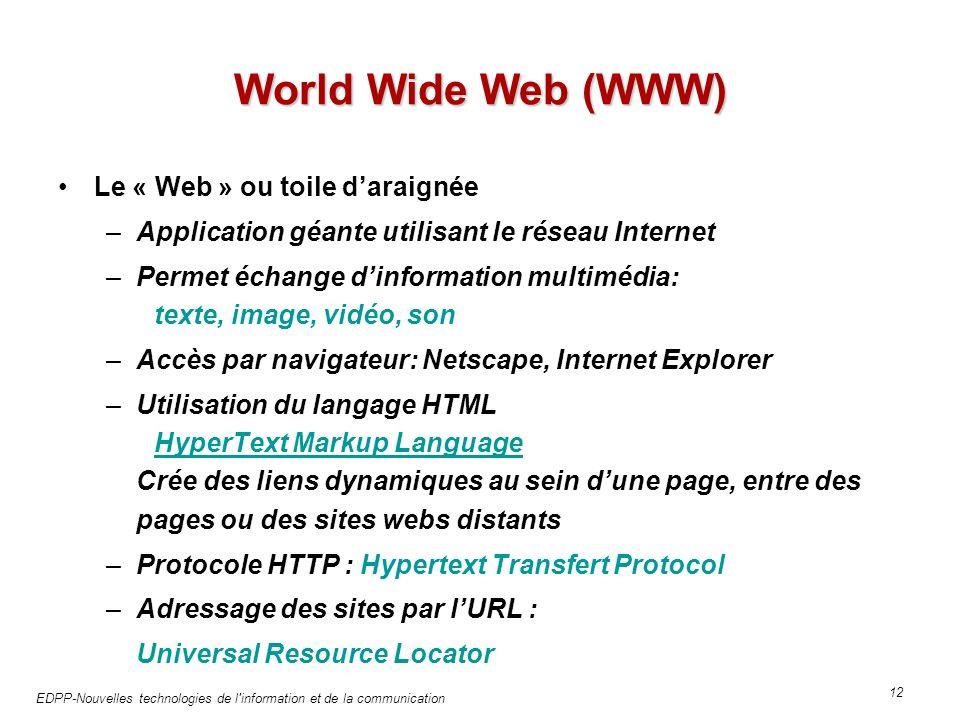 EDPP-Nouvelles technologies de l information et de la communication 12 World Wide Web (WWW) Le « Web » ou toile daraignée –Application géante utilisant le réseau Internet –Permet échange dinformation multimédia: texte, image, vidéo, son –Accès par navigateur: Netscape, Internet Explorer –Utilisation du langage HTML HyperText Markup Language Crée des liens dynamiques au sein dune page, entre des pages ou des sites webs distants HyperText Markup Language –Protocole HTTP : Hypertext Transfert Protocol –Adressage des sites par lURL : Universal Resource Locator