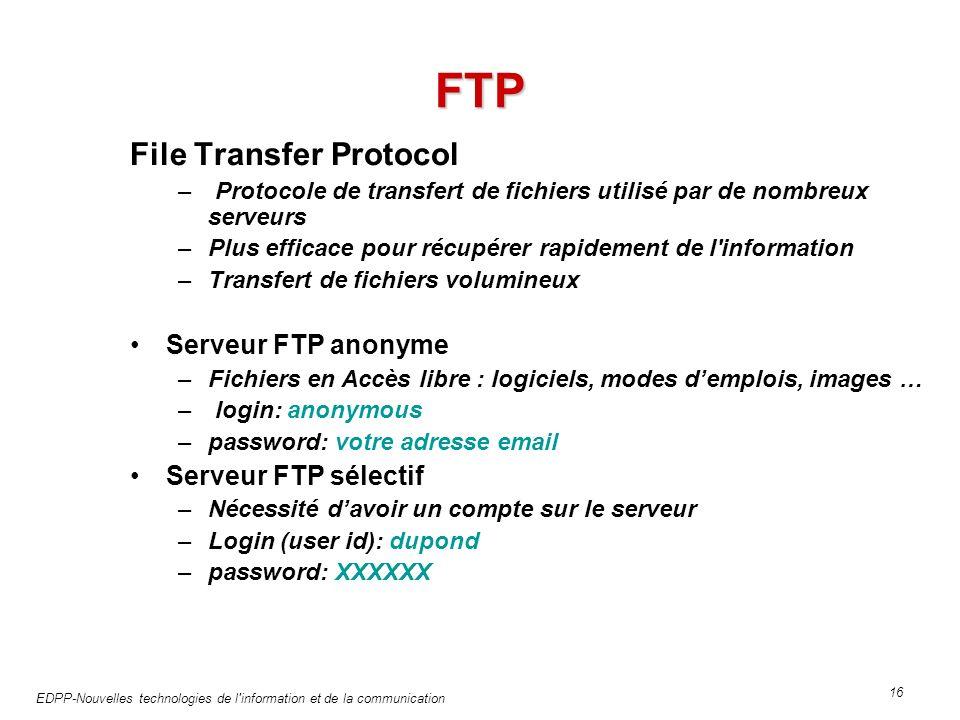 EDPP-Nouvelles technologies de l information et de la communication 16 FTP File Transfer Protocol – Protocole de transfert de fichiers utilisé par de nombreux serveurs –Plus efficace pour récupérer rapidement de l information –Transfert de fichiers volumineux Serveur FTP anonyme –Fichiers en Accès libre : logiciels, modes demplois, images … – login: anonymous –password: votre adresse email Serveur FTP sélectif –Nécessité davoir un compte sur le serveur –Login (user id): dupond –password: XXXXXX