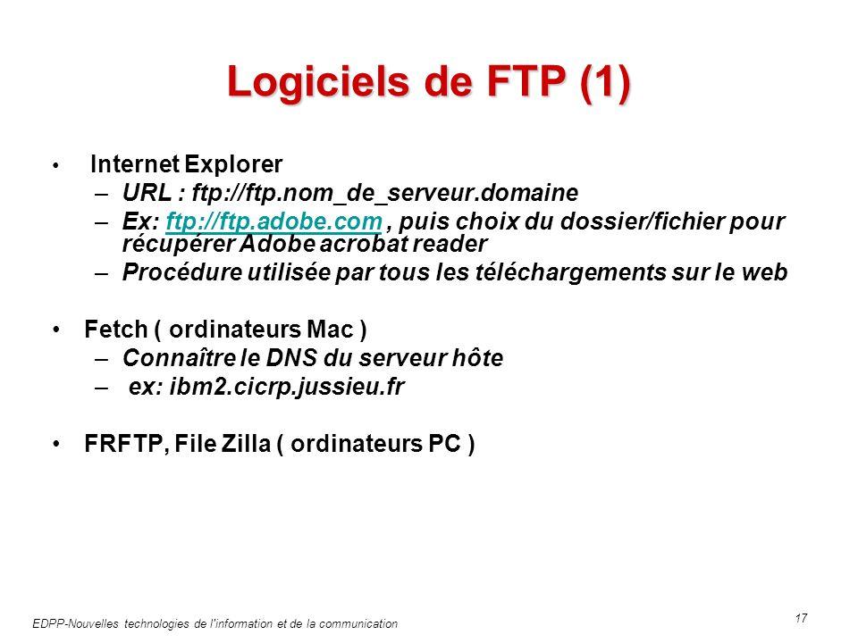 EDPP-Nouvelles technologies de l information et de la communication 17 Logiciels de FTP (1) Internet Explorer –URL : ftp://ftp.nom_de_serveur.domaine –Ex: ftp://ftp.adobe.com, puis choix du dossier/fichier pour récupérer Adobe acrobat readerftp://ftp.adobe.com –Procédure utilisée par tous les téléchargements sur le web Fetch ( ordinateurs Mac ) –Connaître le DNS du serveur hôte – ex: ibm2.cicrp.jussieu.fr FRFTP, File Zilla ( ordinateurs PC )