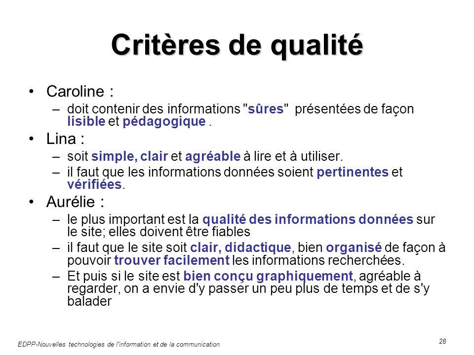 EDPP-Nouvelles technologies de l information et de la communication 28 Critères de qualité Caroline : –doit contenir des informations sûres présentées de façon lisible et pédagogique.
