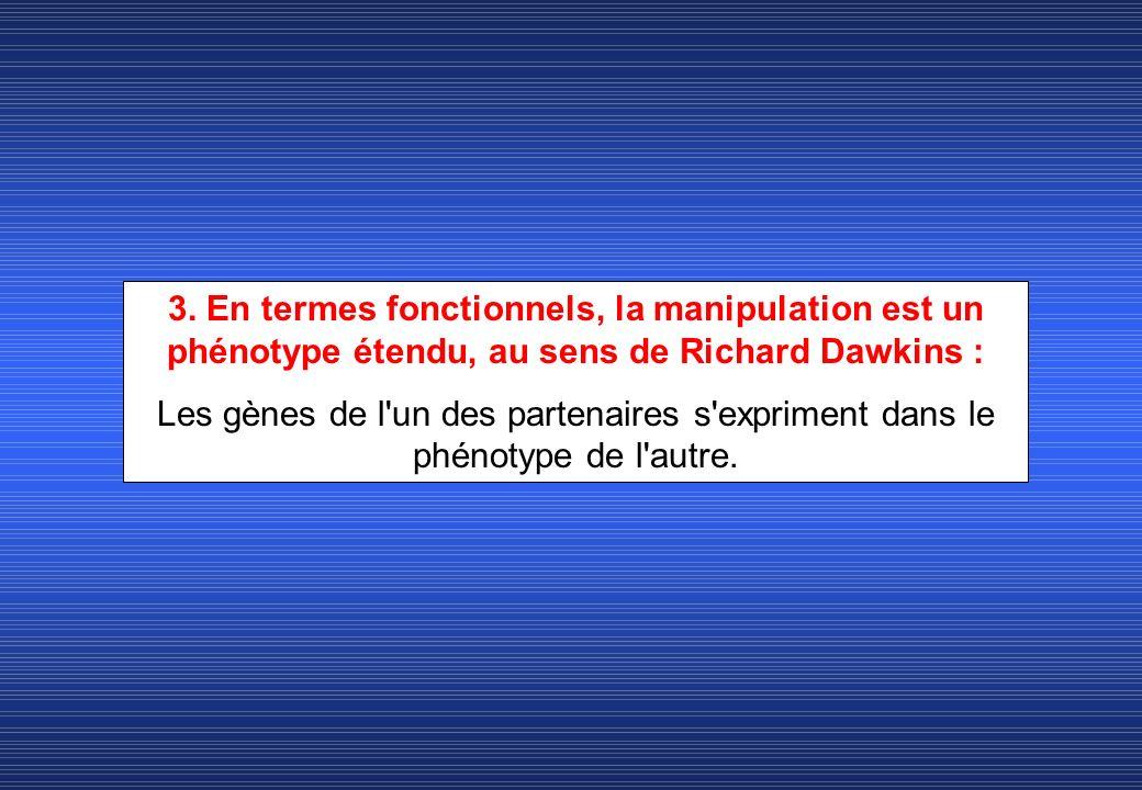 3. En termes fonctionnels, la manipulation est un phénotype étendu, au sens de Richard Dawkins : Les gènes de l'un des partenaires s'expriment dans le