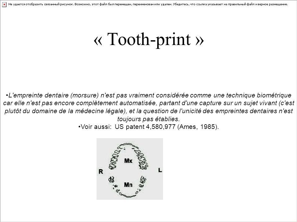 « Tooth-print » L'empreinte dentaire (morsure) n'est pas vraiment considérée comme une technique biométrique car elle n'est pas encore complètement au