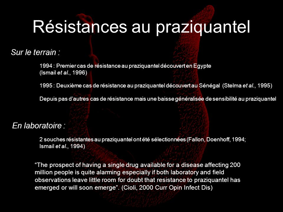 Résistances au praziquantel The prospect of having a single drug available for a disease affecting 200 million people is quite alarming especially if