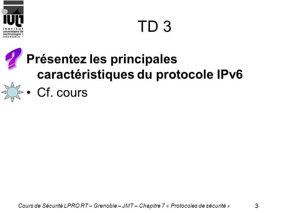 3 Cours de Sécurité LPRO RT – Grenoble – JMT – Chapitre 7 « Protocoles de sécurité » TD 3 Présentez les principales caractéristiques du protocole IPv6 Cf.