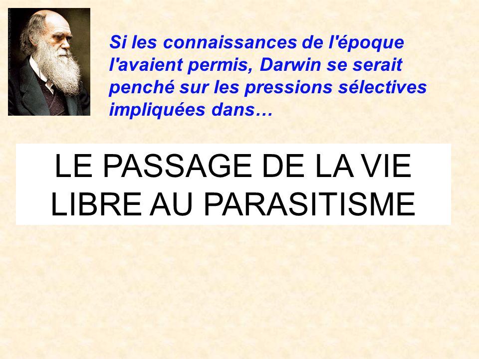 LE PASSAGE DE LA VIE LIBRE AU PARASITISME Si les connaissances de l'époque l'avaient permis, Darwin se serait penché sur les pressions sélectives impl