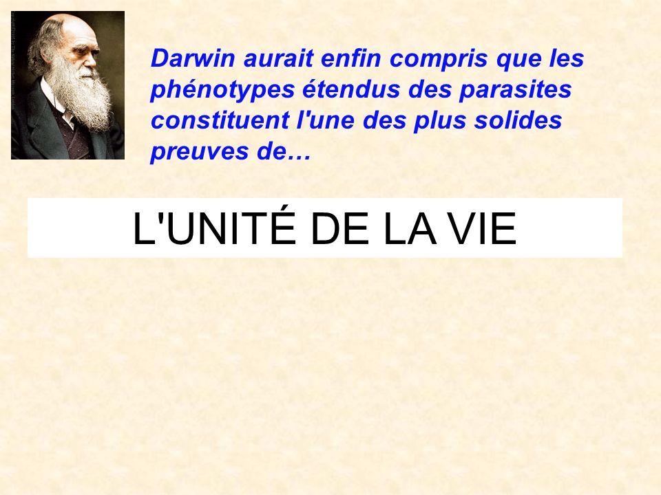 L'UNITÉ DE LA VIE Darwin aurait enfin compris que les phénotypes étendus des parasites constituent l'une des plus solides preuves de…