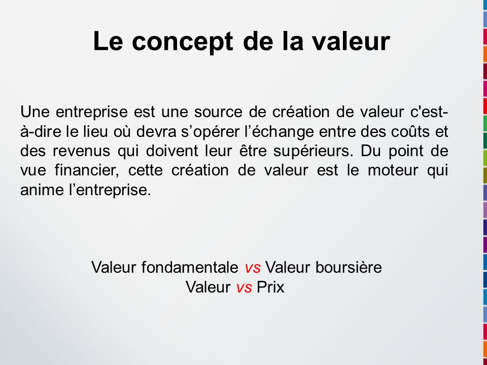 Le concept de la valeur Une entreprise est une source de création de valeur c'est- à-dire le lieu où devra sopérer léchange entre des coûts et des rev