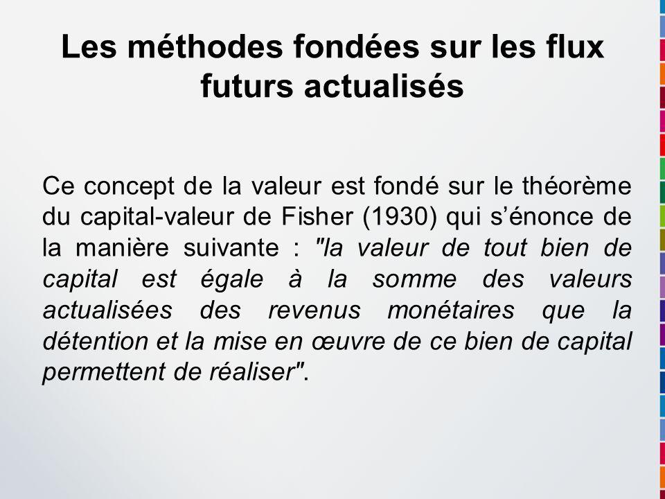 Les méthodes fondées sur les flux futurs actualisés Ce concept de la valeur est fondé sur le théorème du capital-valeur de Fisher (1930) qui sénonce d