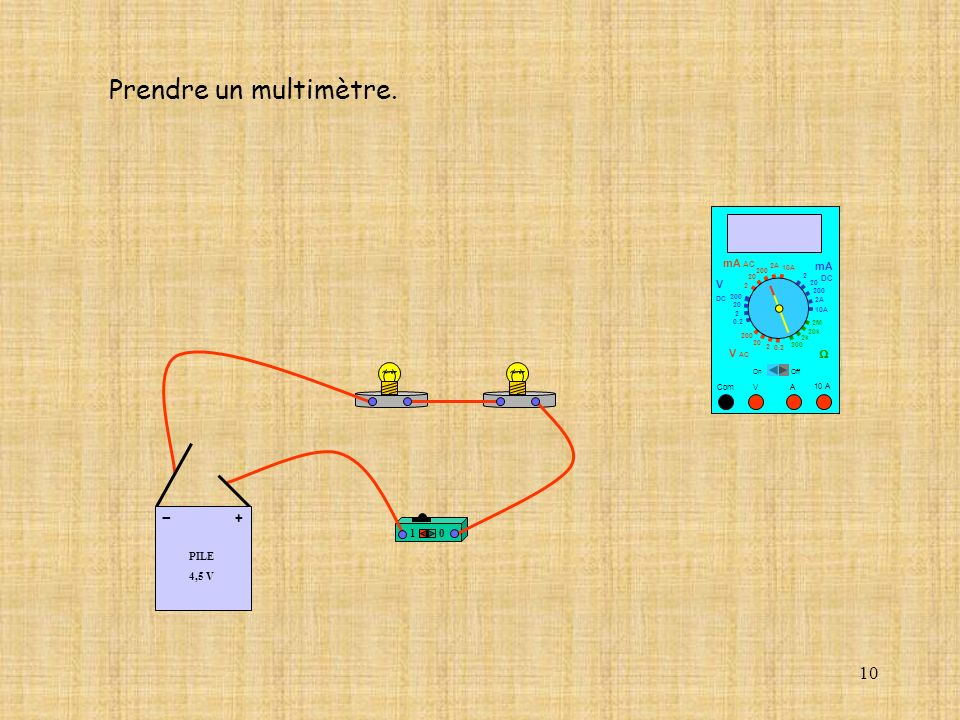 10 10 A Com mA DC A OffOn 10A 2A 200 20 V 2 V AC mA AC V DC 2M 20k 2k 200 0.2 2 200 20 2 0.2 2 20 200 Prendre un multimètre.