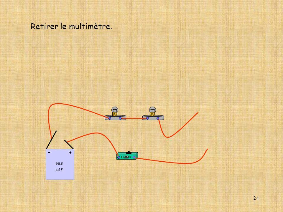 24 10 PILE 4,5 V + - Retirer le multimètre.