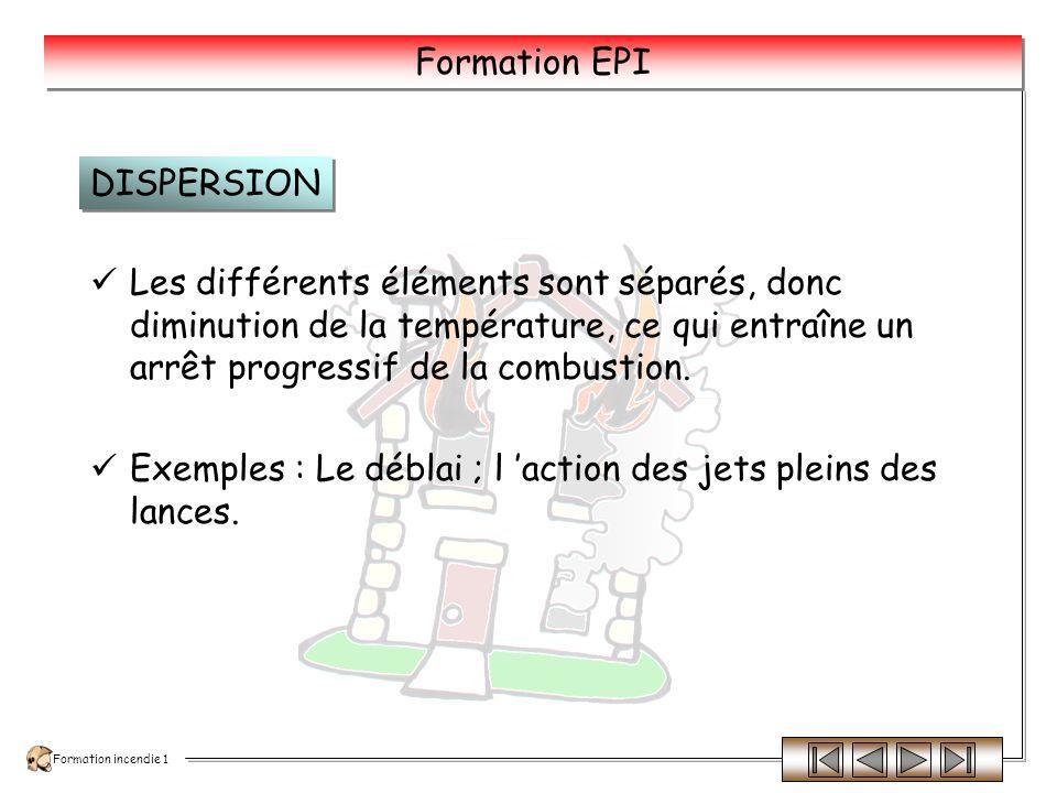 Formation incendie 1 Formation EPI Il suffit de ramener le combustible qui brûle au- dessous de sa température dinflammation.