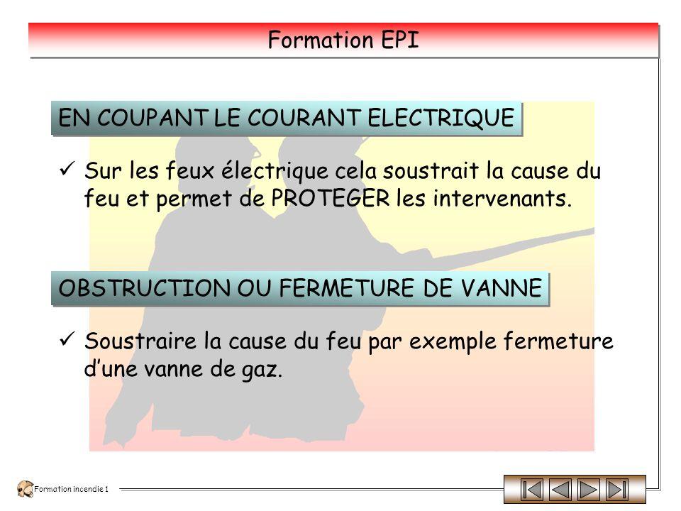 Formation incendie 1 Formation EPI Loxygène étant indispensable à la combustion, il suffit de soustraire le foyer du contact de lair.