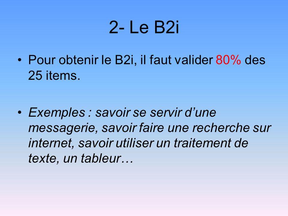 2- Le B2i Pour obtenir le B2i, il faut valider 80% des 25 items. Exemples : savoir se servir dune messagerie, savoir faire une recherche sur internet,