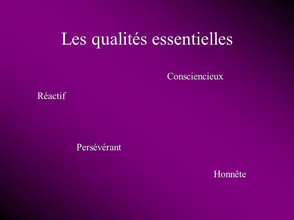 Les qualités essentielles Réactif Honnête Persévérant Consciencieux