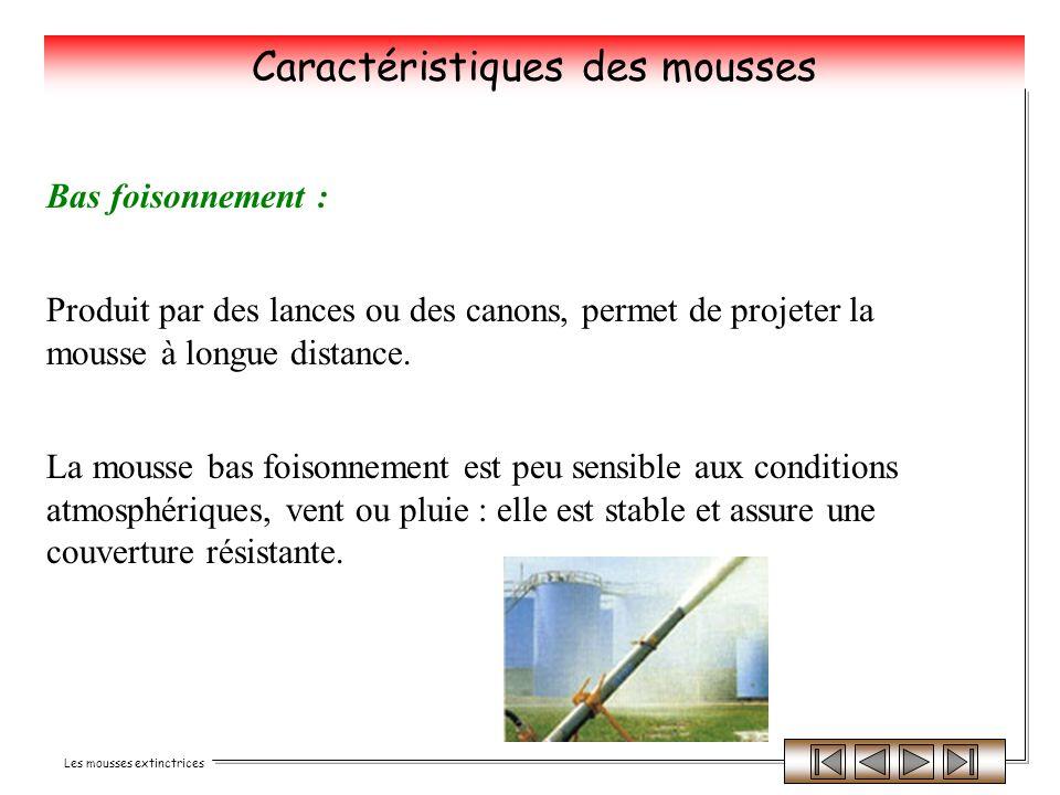 Les mousses extinctrices Bas foisonnement : Produit par des lances ou des canons, permet de projeter la mousse à longue distance. La mousse bas foison