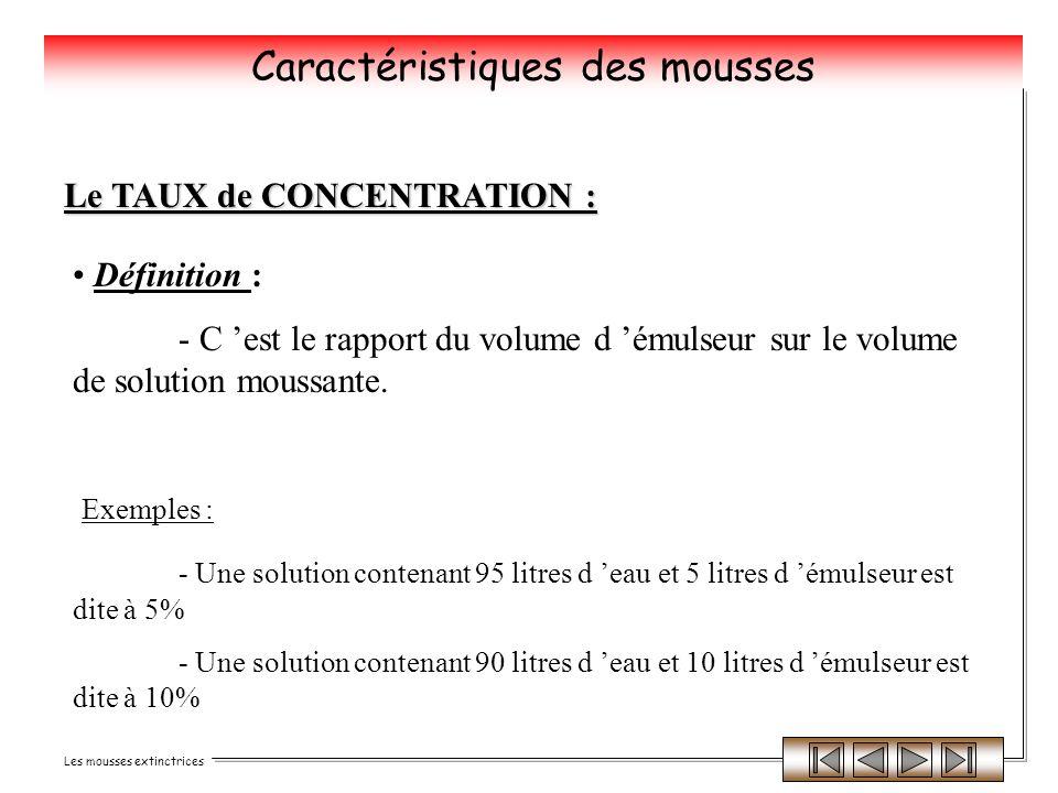 Les mousses extinctrices Le TAUX de CONCENTRATION : Définition : - C est le rapport du volume d émulseur sur le volume de solution moussante. Exemples