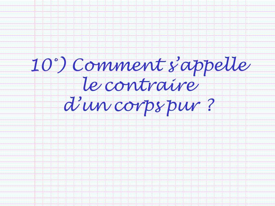 10°) Comment sappelle le contraire dun corps pur ?