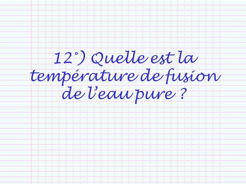 12°) Quelle est la température de fusion de leau pure ?