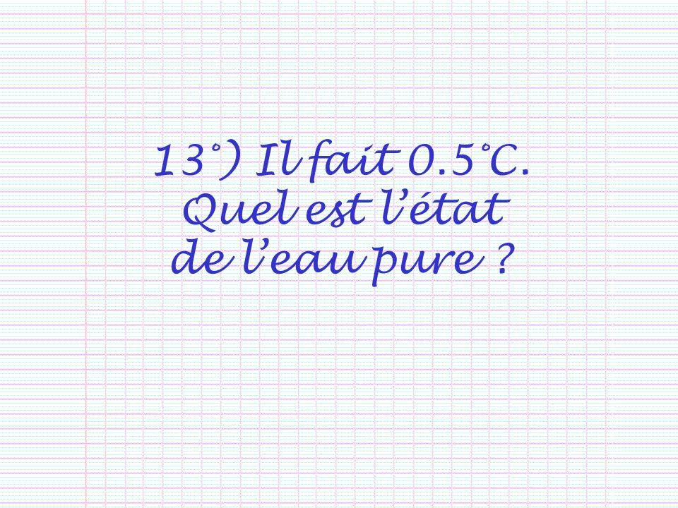 13°) Il fait 0.5°C. Quel est létat de leau pure ?