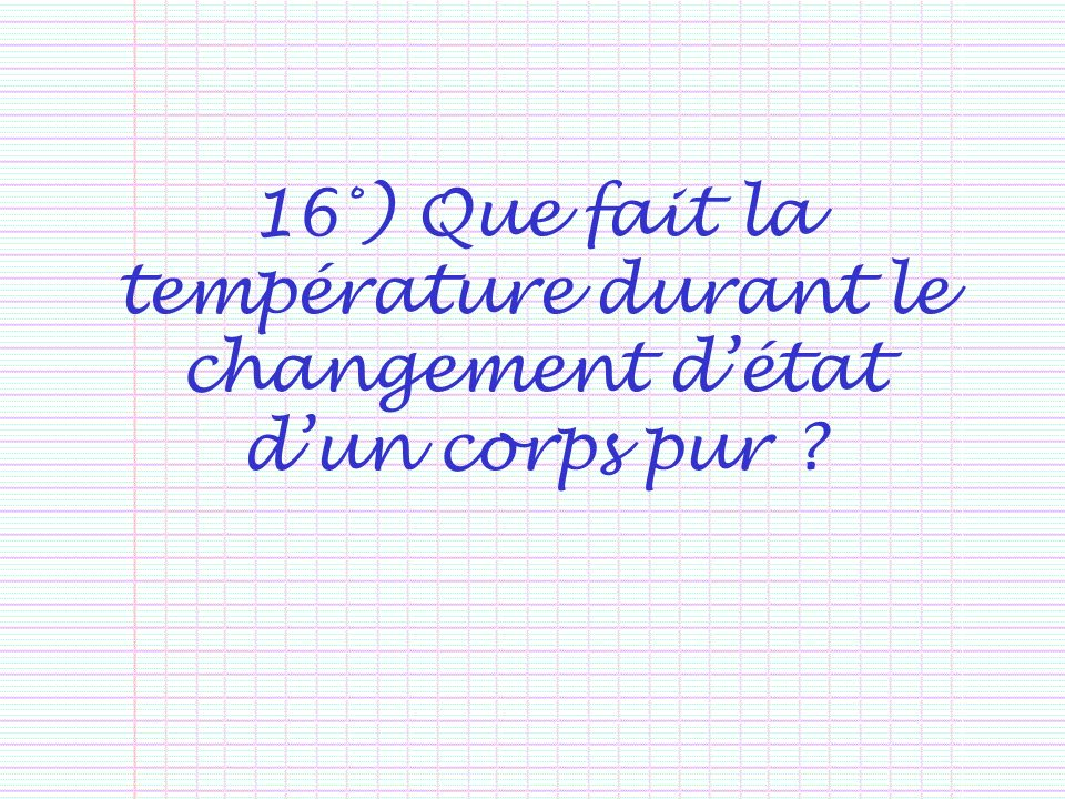 16°) Que fait la température durant le changement détat dun corps pur ?
