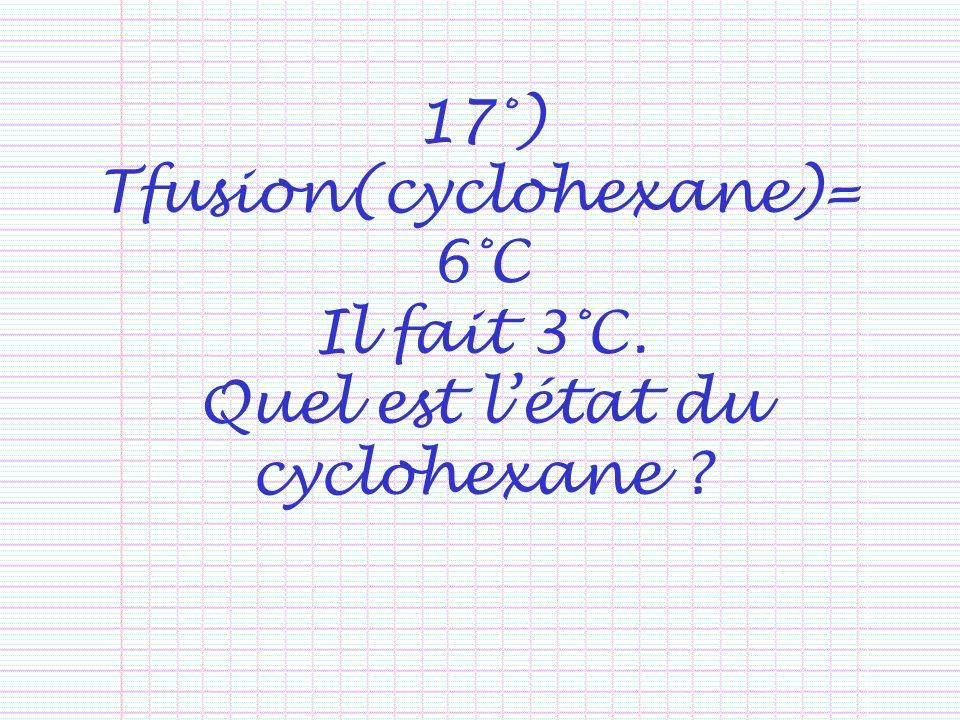 17°) Tfusion(cyclohexane)= 6°C Il fait 3°C. Quel est létat du cyclohexane ?