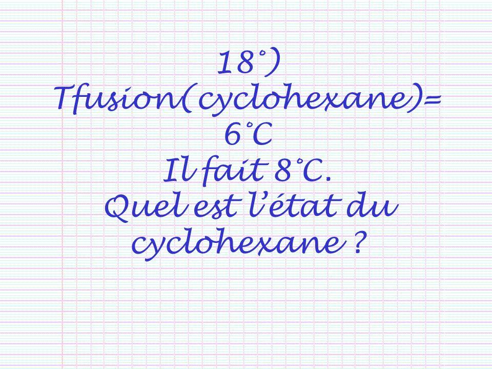 18°) Tfusion(cyclohexane)= 6°C Il fait 8°C. Quel est létat du cyclohexane ?