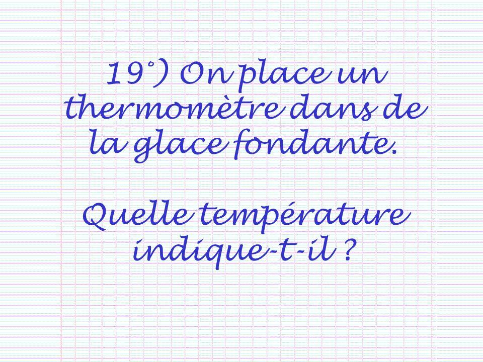 19°) On place un thermomètre dans de la glace fondante. Quelle température indique-t-il ?