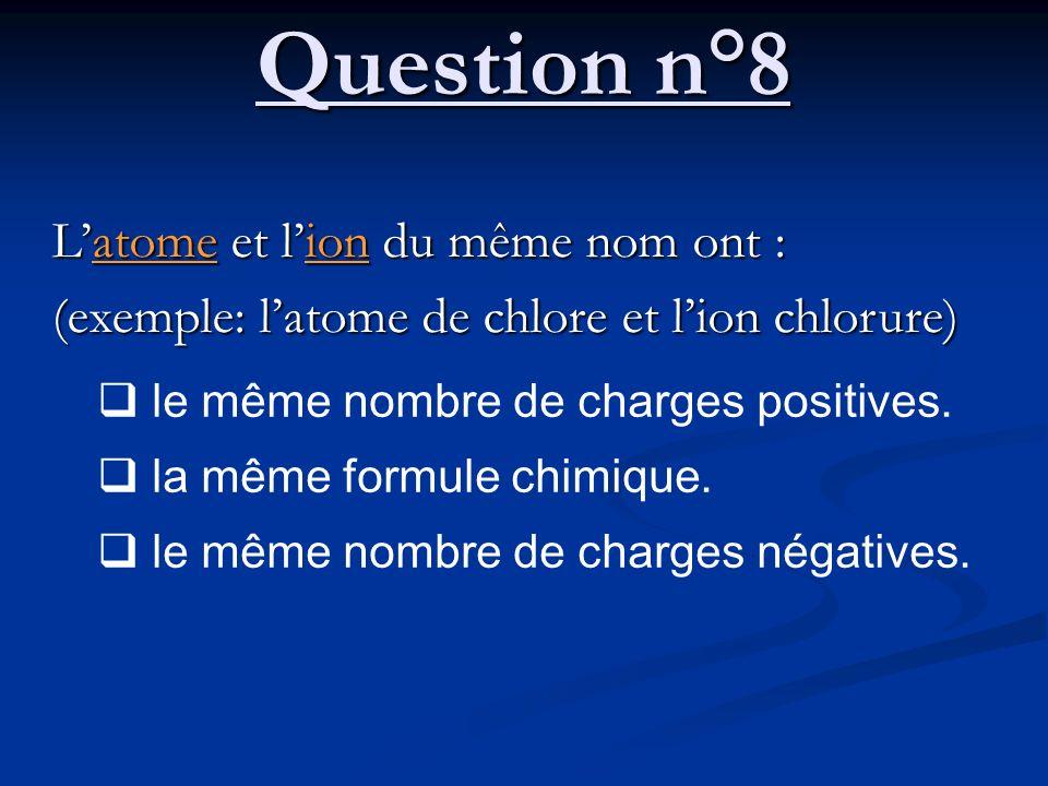 Question n°8 Latome et lion du même nom ont : (exemple: latome de chlore et lion chlorure) le même nombre de charges positives. la même formule chimiq