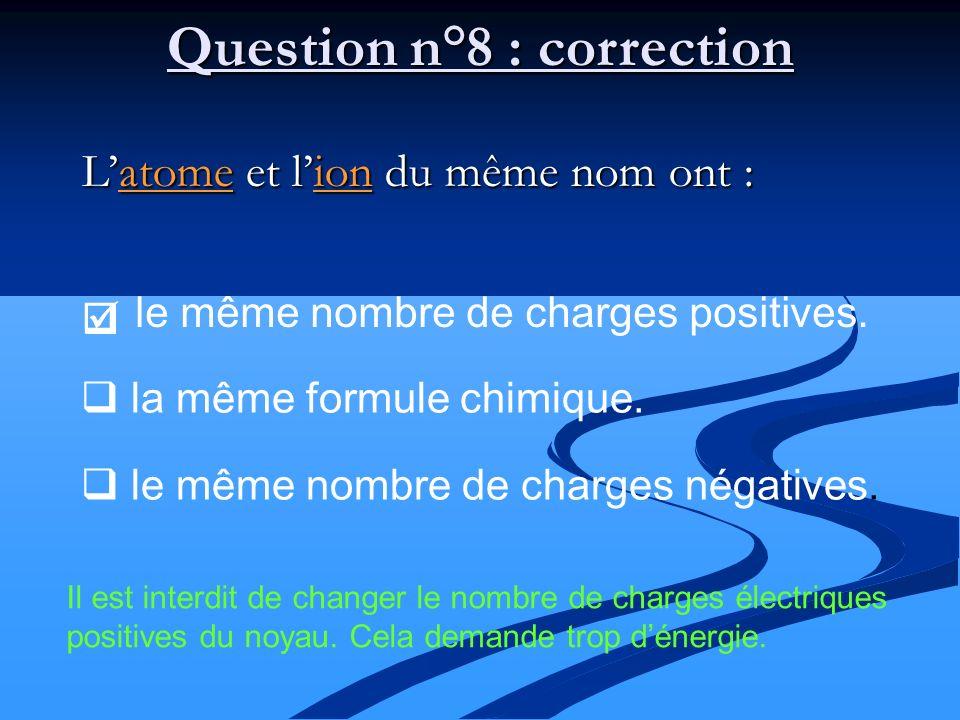 Latome et lion du même nom ont : le même nombre de charges positives. Question n°8 : correction la même formule chimique. le même nombre de charges né