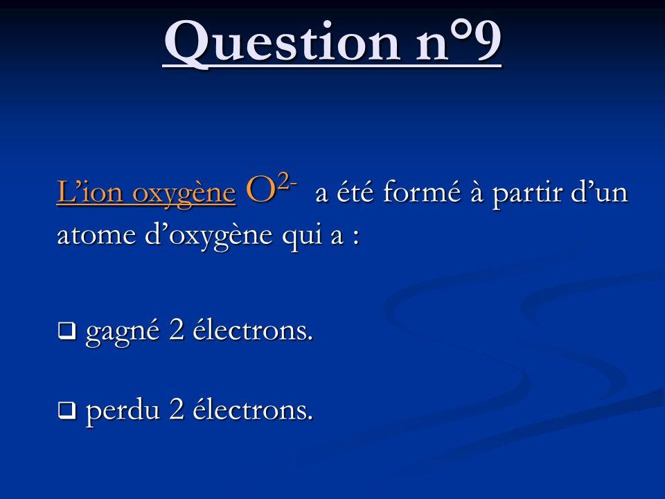 Question n°9 Lion oxygène O 2- a été formé à partir dun atome doxygène qui a : gagné 2 électrons. gagné 2 électrons. perdu 2 électrons. perdu 2 électr