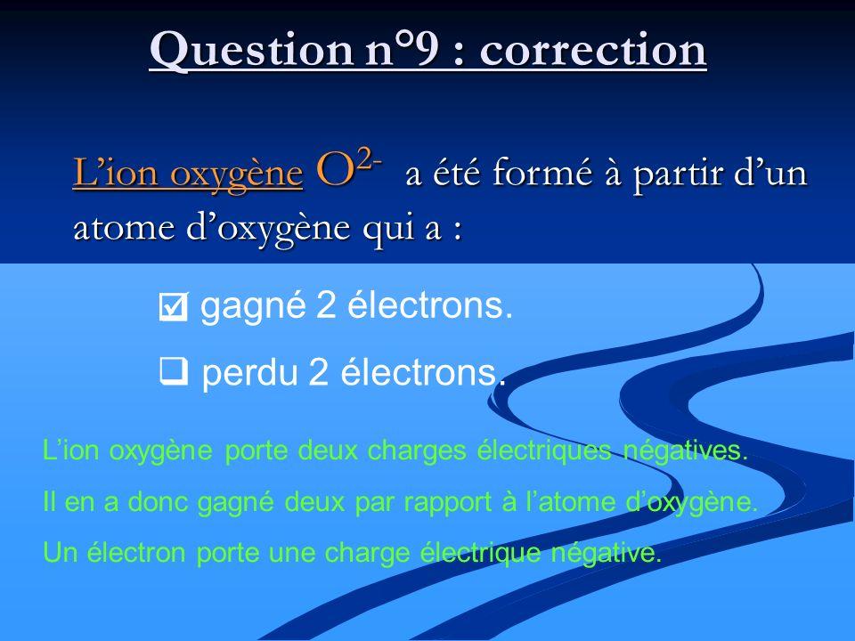 Lion oxygène O 2- a été formé à partir dun atome doxygène qui a : Question n°9 : correction gagné 2 électrons. perdu 2 électrons. Lion oxygène porte d