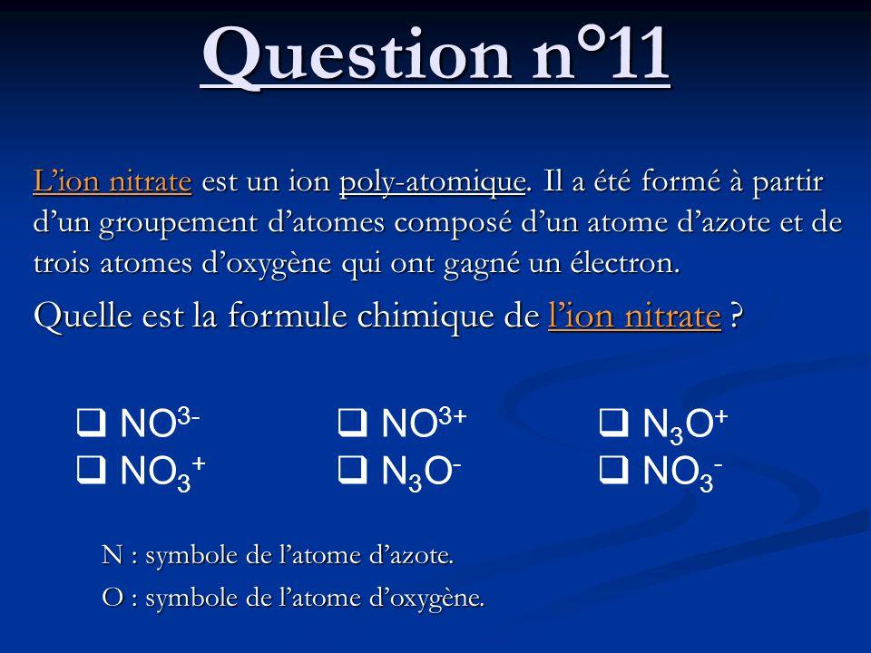 Question n°11 Lion nitrate est un ion poly-atomique. Il a été formé à partir dun groupement datomes composé dun atome dazote et de trois atomes doxygè