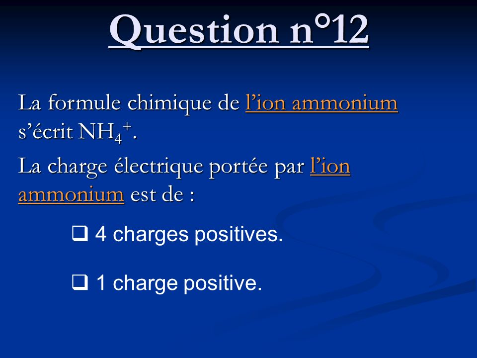 Question n°12 La formule chimique de lion ammonium sécrit NH 4 +. La charge électrique portée par lion ammonium est de : 4 charges positives. 1 charge