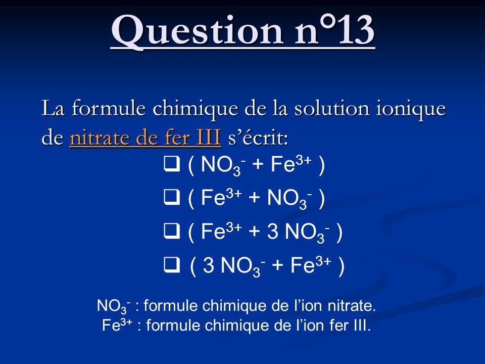 Question n°13 La formule chimique de la solution ionique de nitrate de fer III sécrit: ( NO 3 - + Fe 3+ ) ( Fe 3+ + NO 3 - ) ( Fe 3+ + 3 NO 3 - ) ( 3