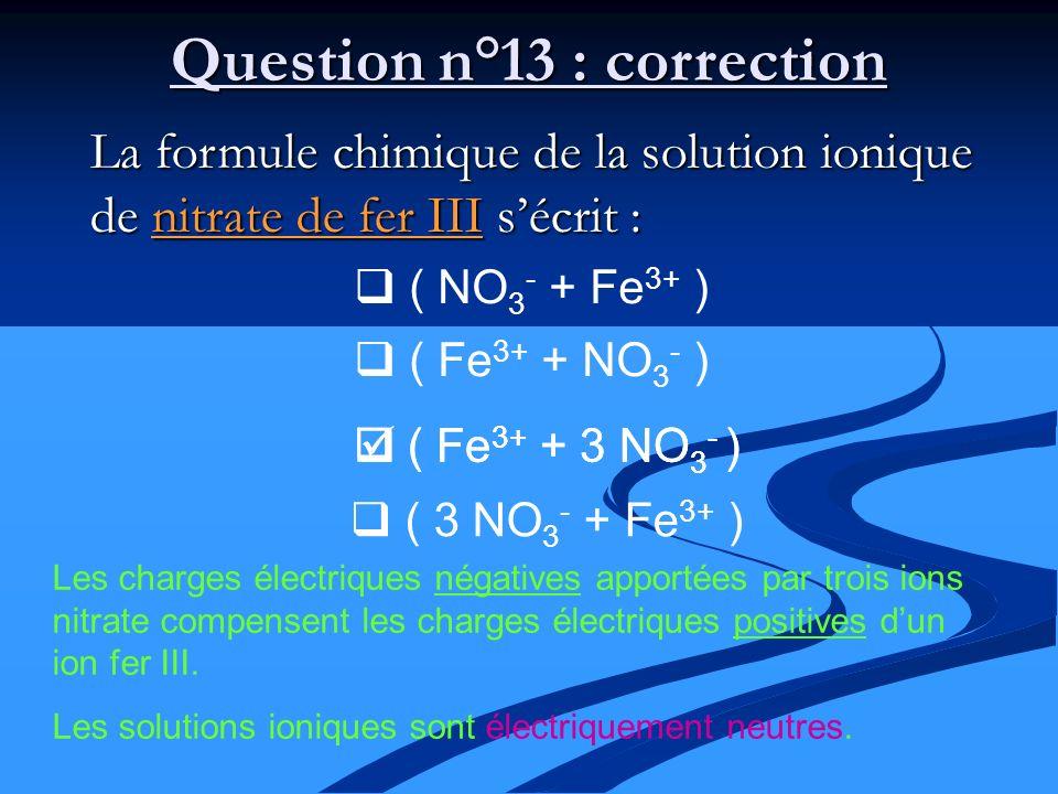 La formule chimique de la solution ionique de nitrate de fer III sécrit : ( NO 3 - + Fe 3+ ) ( Fe 3+ + NO 3 - ) Question n°13 : correction ( Fe 3+ + 3