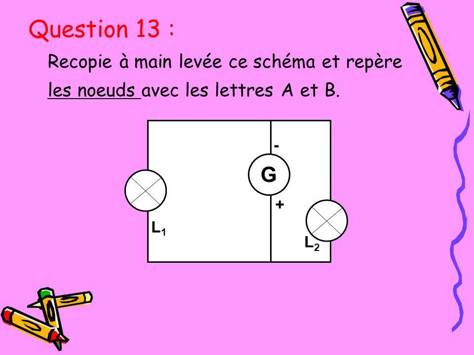 Recopie à main levée ce schéma et repère les noeuds avec les lettres A et B. L3L3 - + G L2L2 L1L1 Question 13 :