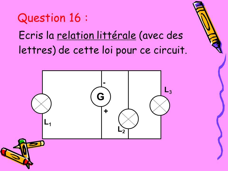 Ecris la relation littérale (avec des lettres) de cette loi pour ce circuit. L3L3 L1L1 L3L3 - + G L2L2 L1L1 Question 16 :