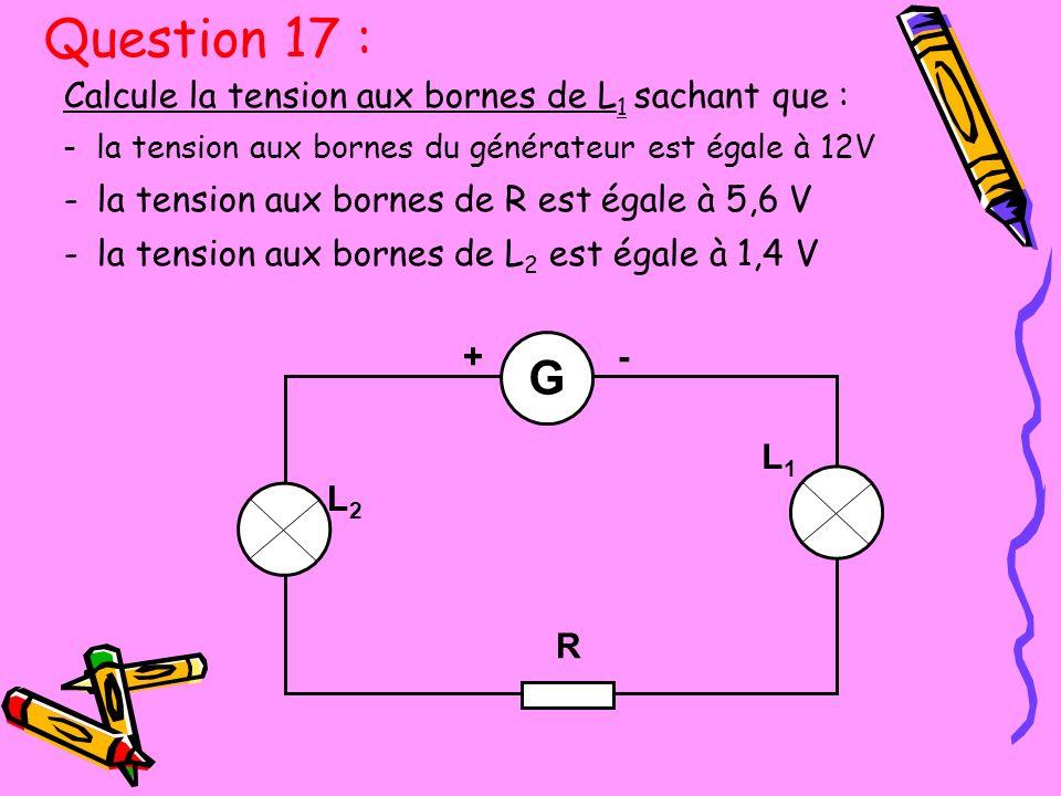 Calcule la tension aux bornes de L 1 sachant que : -la tension aux bornes du générateur est égale à 12V -la tension aux bornes de R est égale à 5,6 V