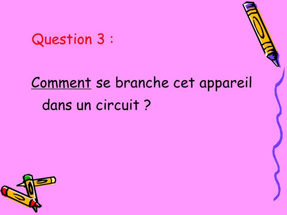 Comment se branche cet appareil dans un circuit ? Question 3 :