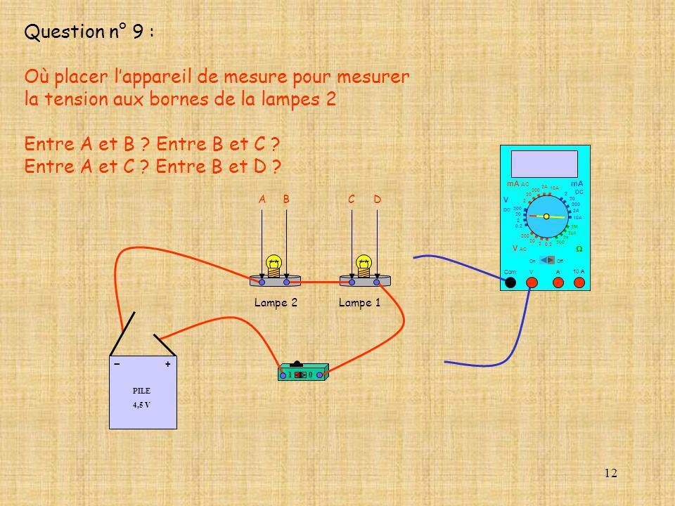 12 Question n° 9 : Où placer lappareil de mesure pour mesurer la tension aux bornes de la lampes 2 Entre A et B ? Entre B et C ? Entre A et C ? Entre