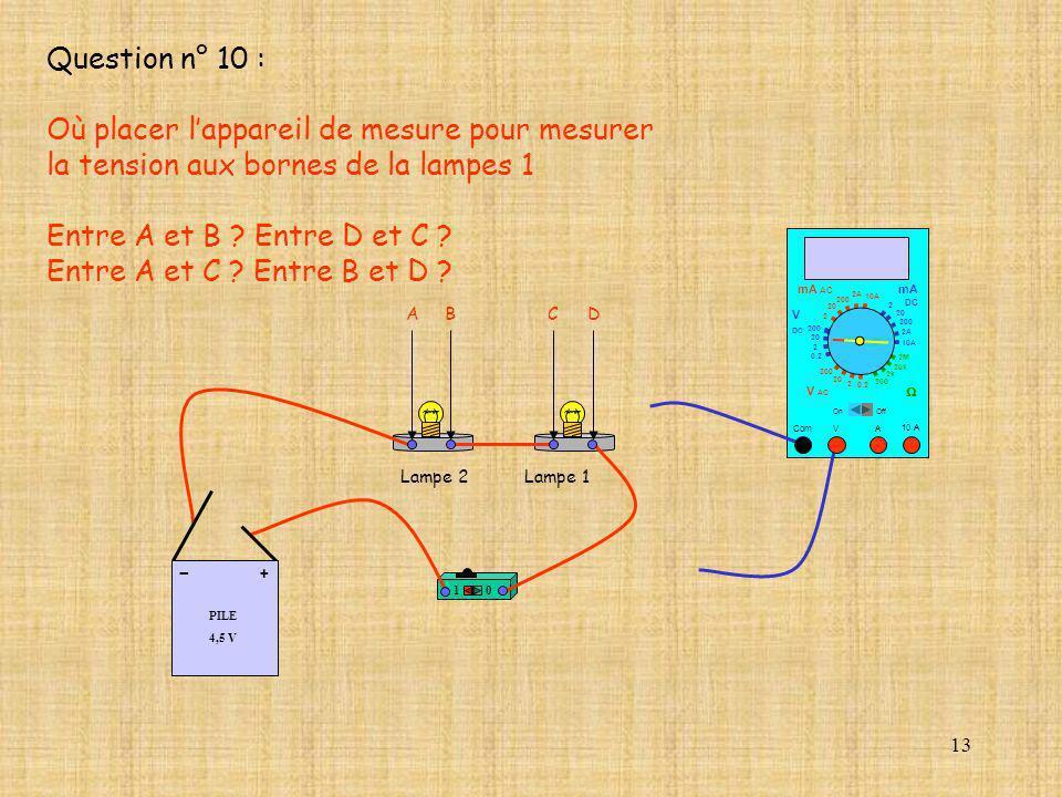 13 Question n° 10 : Où placer lappareil de mesure pour mesurer la tension aux bornes de la lampes 1 Entre A et B ? Entre D et C ? Entre A et C ? Entre