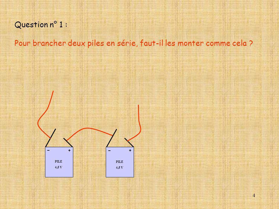 4 PILE 4,5 V + - Question n° 1 : Pour brancher deux piles en série, faut-il les monter comme cela ? PILE 4,5 V + -