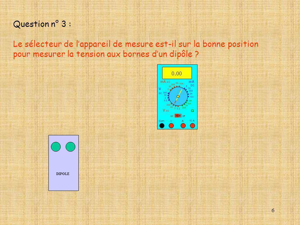 6 DIPOLE 10 A Com mA DC A OffOn 10A 2A 200 20 V 2 V AC mA AC V DC 2M 20k 2k 200 0.2 2 200 20 2 0.2 2 20 200 10A 2A 200 20 0. 00 Question n° 3 : Le sél