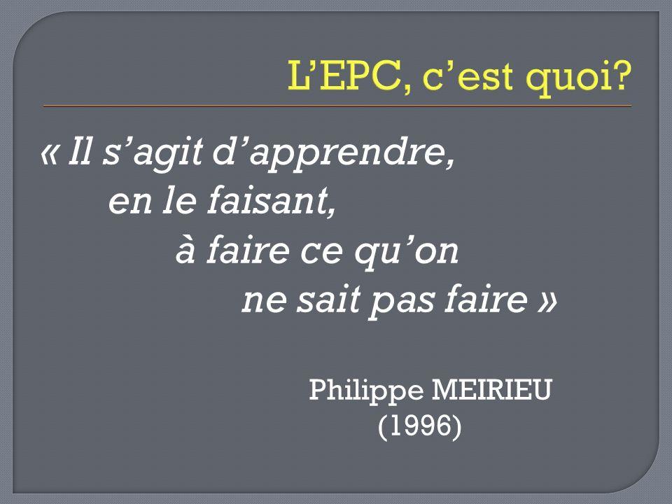 LEPC, cest quoi? « Il sagit dapprendre, en le faisant, à faire ce quon ne sait pas faire » Philippe MEIRIEU (1996)