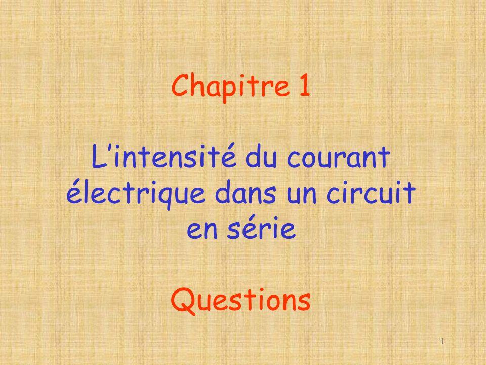 1 Chapitre 1 Lintensité du courant électrique dans un circuit en série Questions