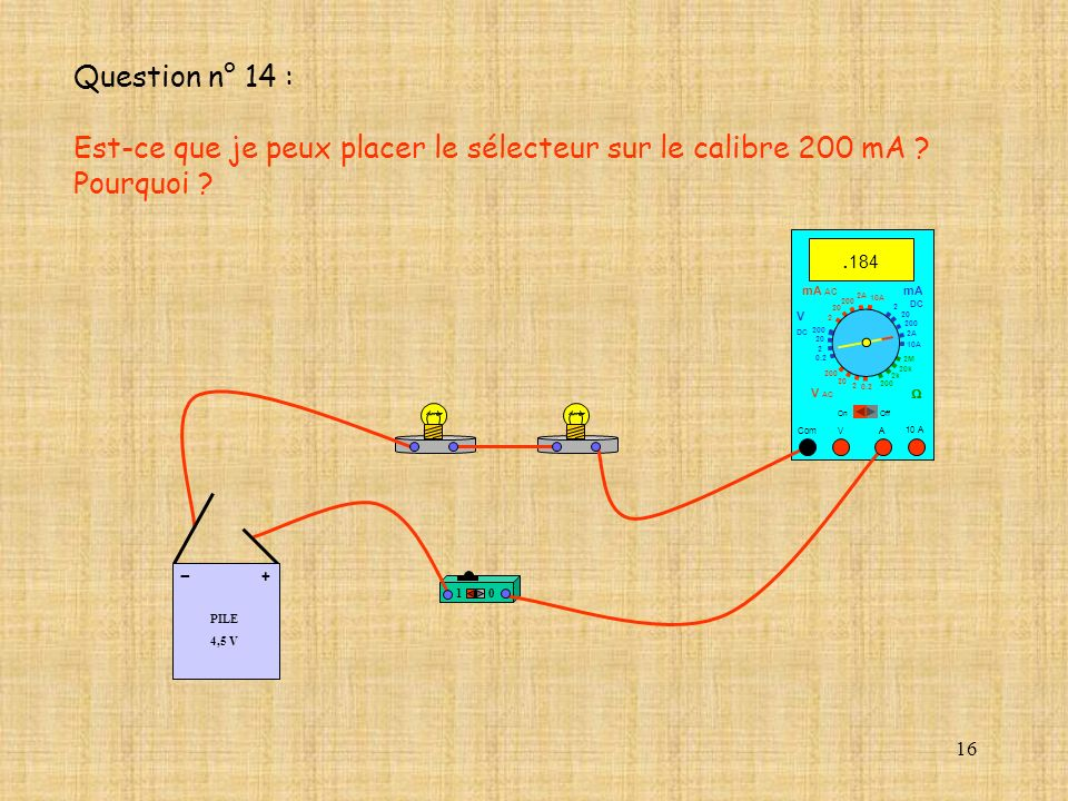 16 10 A. 184 Com mA DC A OffOn 10A 2A 200 20 V 2 V AC mA AC V DC 2M 20k 2k 200 0.2 2 200 20 2 0.2 2 20 200 10A 2A 200 20 10 PILE 4,5 V + - Question n°